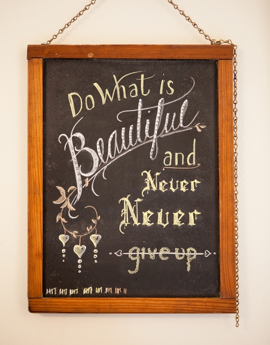Do What is Beautiful and Never, Never give up.